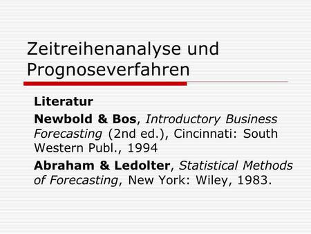 Zeitreihenanalyse und Prognoseverfahren Literatur Newbold & Bos, Introductory Business Forecasting (2nd ed.), Cincinnati: South Western Publ., 1994 Abraham.