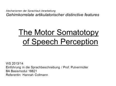 The Motor Somatotopy of Speech Perception Mechanismen der Sprachlaut-Verarbeitung Gehirnkorrelate artikulatorischer distinctive features WS 2013/14 Einführung.