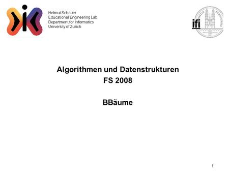 1 Helmut Schauer Educational Engineering Lab Department for Informatics University of Zurich Algorithmen und Datenstrukturen FS 2008 BBäume.
