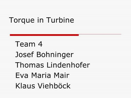 Torque in Turbine Team 4 Josef Bohninger Thomas Lindenhofer