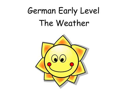 German Early Level The Weather Early Level Significant Aspects of Learning Use language in a range of contexts and across learning Develop confidence.