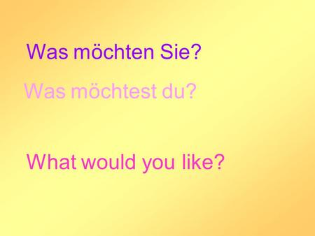 Was möchten Sie? Was möchtest du? What would you like?