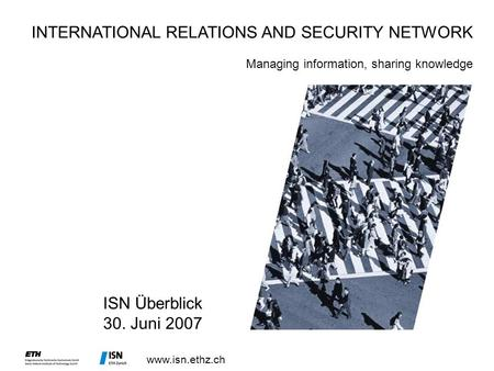 Www.isn.ethz.ch ISN Überblick 30. Juni 2007 INTERNATIONAL RELATIONS AND SECURITY NETWORK Managing information, sharing knowledge.