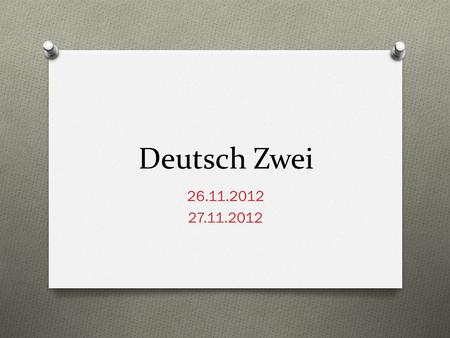 Deutsch Zwei 26.11.2012 27.11.2012. Guten Tag! O Heute ist Dienstag! O Das Ziel: You will: report past events using the conversational past tense O talk.
