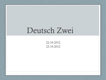 Deutsch Zwei 22.10.2012 23.10.2012. Guten Morgen! Heute ist Dienstag! Das Ziel : 1) Ask/answer questions about chores, ask/tell what to do using correct.