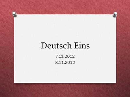 Deutsch Eins 7.11.2012 8.11.2012. Guten Morgen! O Heute ist Mittwoch! O Das Ziel: You will ask/answer questions about yourself and others O You will conjugate.