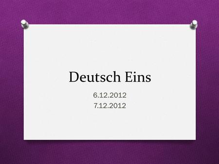 Deutsch Eins 6.12.2012 7.12.2012. Guten Morgen! O Heute ist Freitag! O Das Ziel: You will ask/answer questions about yourself and others O You will conjugate.