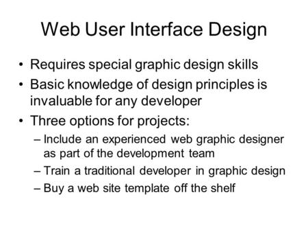 Web User Interface Design Requires special graphic design skills Basic knowledge of design principles is invaluable for any developer Three options for.