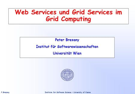 Institute for Software Science – University of ViennaP.Brezany Web Services und Grid Services im Grid Computing Peter Brezany Institut für Softwarewissenschaften.