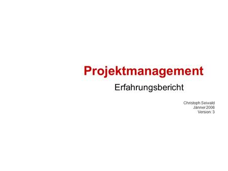 Projektmanagement Erfahrungsbericht Christoph Seiwald Jänner 2006 Version: 3.