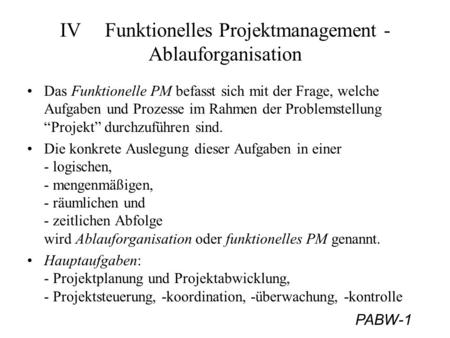 PABW-1 IVFunktionelles Projektmanagement - Ablauforganisation Das Funktionelle PM befasst sich mit der Frage, welche Aufgaben und Prozesse im Rahmen der.