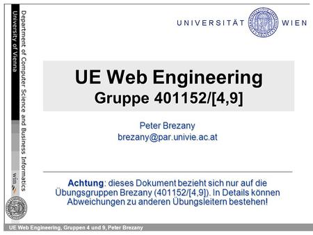UE Web Engineering, Gruppen 4 und 9, Peter Brezany UE Web Engineering Gruppe 401152/[4,9] Peter Brezany Achtung: dieses Dokument.