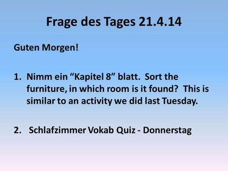 Frage des Tages 21.4.14 Guten Morgen! 1.Nimm ein Kapitel 8 blatt. Sort the furniture, in which room is it found? This is similar to an activity we did.