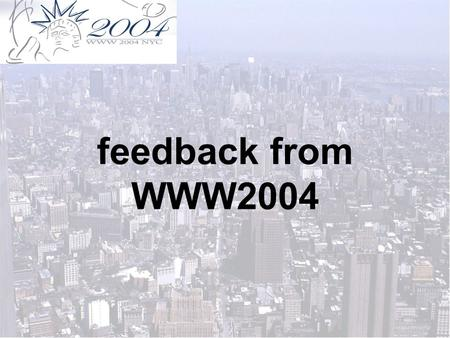 Feedback from WWW2004. 1)18-22 mai 2004 2)sheraton hotel and towers congress center, new york city, USA 3)keine teilnehmerliste, meine schätzung: ca.