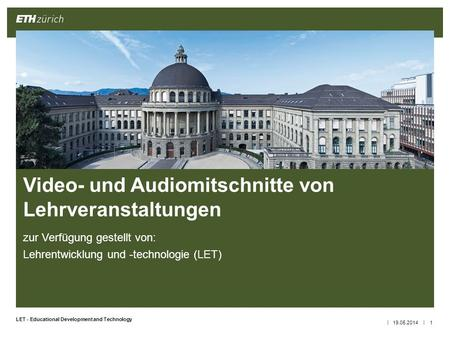 || LET - Educational Development and Technology zur Verfügung gestellt von: Lehrentwicklung und -technologie (LET) 19.05.20141 Video- und Audiomitschnitte.