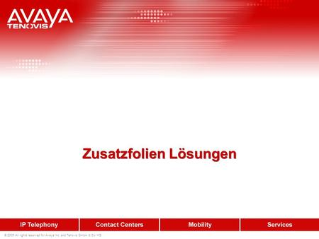 © 2005 All rights reserved for Avaya Inc. and Tenovis GmbH & Co. KG Zusatzfolien Lösungen.