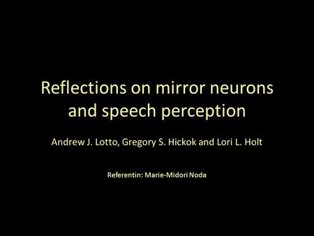 Reflections on mirror neurons and speech perception Andrew J. Lotto, Gregory S. Hickok and Lori L. Holt Referentin: Marie-Midori Noda.
