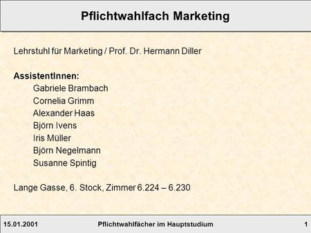 15.01.2001Pflichtwahlfächer im Hauptstudium 1 Pflichtwahlfach Marketing Lehrstuhl für Marketing / Prof. Dr. Hermann Diller AssistentInnen: Gabriele Brambach.