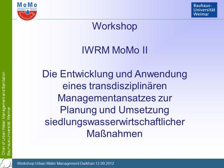 Chair of Urban Water Management and Sanitation Bauhaus-Universität Weimar Workshop Urban Water Management Darkhan 12.09.2012 Workshop IWRM MoMo II Die.