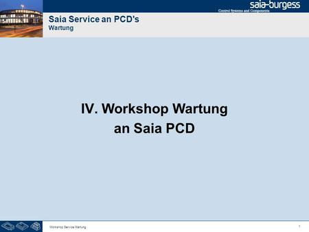 1 Workshop Service Wartung Saia Service an PCD's Wartung IV. Workshop Wartung an Saia PCD.