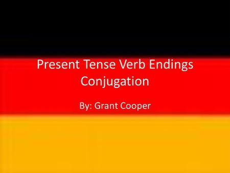 Present Tense Verb Endings Conjugation By: Grant Cooper.