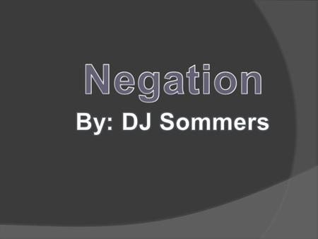 Negation is when you dont have or dont do something.
