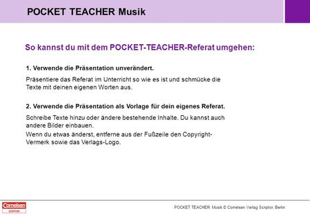 POCKET TEACHER Musik © Cornelsen Verlag Scriptor, Berlin POCKET TEACHER Musik So kannst du mit dem POCKET-TEACHER-Referat umgehen: 1. Verwende die Präsentation.