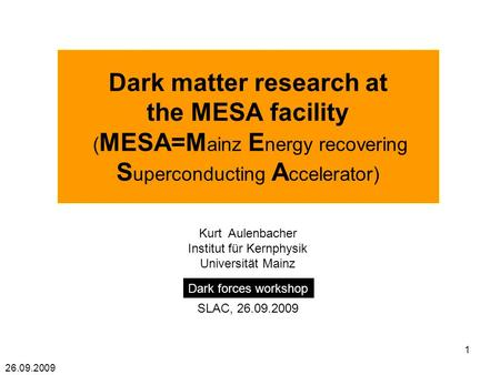 26.09.2009 1 Dark matter research at the MESA facility ( MESA=M ainz E nergy recovering S uperconducting A ccelerator) Kurt Aulenbacher Institut für Kernphysik.