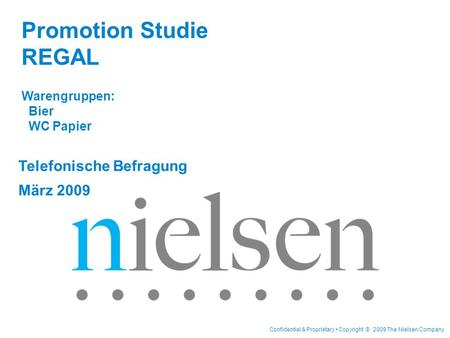 Confidential & Proprietary Copyright © 2009 The Nielsen Company Telefonische Befragung März 2009 Promotion Studie REGAL Warengruppen: Bier WC Papier.