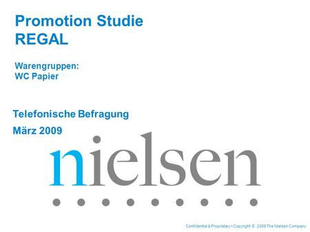 Confidential & Proprietary Copyright © 2009 The Nielsen Company Telefonische Befragung März 2009 Promotion Studie REGAL Warengruppen: WC Papier.
