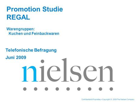 Confidential & Proprietary Copyright © 2009 The Nielsen Company Telefonische Befragung Juni 2009 Promotion Studie REGAL Warengruppen: Kuchen und Feinbackwaren.