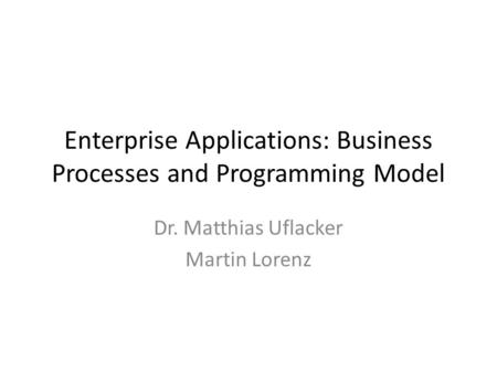 Enterprise Applications: Business Processes and Programming Model Dr. Matthias Uflacker Martin Lorenz.