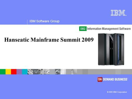 ® IBM Software Group © 2005 IBM Corporation Hanseatic Mainframe Summit 2009.