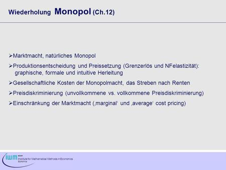 Institute for Mathematical Methods in Economics Economics Wiederholung Monopol (Ch.12) Marktmacht, natürliches Monopol Produktionsentscheidung und Preissetzung.