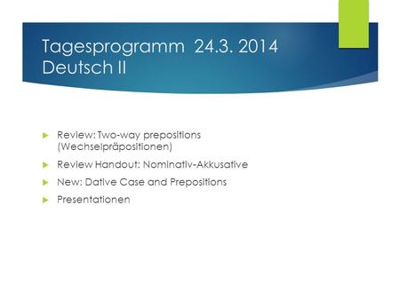 Tagesprogramm 24.3. 2014 Deutsch II Review: Two-way prepositions (Wechselpräpositionen) Review Handout: Nominativ-Akkusative New: Dative Case and Prepositions.