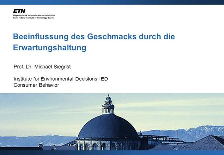 Beeinflussung des Geschmacks durch die Erwartungshaltung Prof. Dr. Michael Siegrist Institute for Environmental Decisions IED Consumer Behavior.