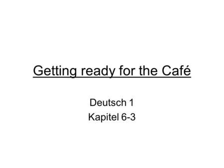Getting ready for the Café Deutsch 1 Kapitel 6-3.