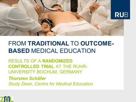 FROM TRADITIONAL TO OUTCOME- BASED MEDICAL EDUCATION RESULTS OF A RANDOMIZED CONTROLLED TRIAL AT THE RUHR- UNIVERSITY BOCHUM, GERMANY Thorsten Schäfer.