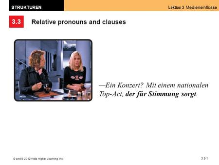 3.3 Lektion 3 Medieneinflüsse STRUKTUREN © and ® 2012 Vista Higher Learning, Inc. 3.3-1 Relative pronouns and clauses Ein Konzert? Mit einem nationalen.