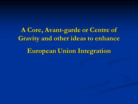 A Core, Avant-garde or Centre of Gravity and other ideas to enhance European Union Integration.