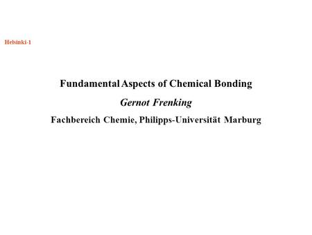 Helsinki-1 Fundamental Aspects of Chemical Bonding Gernot Frenking Fachbereich Chemie, Philipps-Universität Marburg.