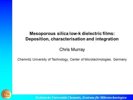 Technische Universität Chemnitz, Zentrum für Mikrotechnologien Mesoporous silica low-k dielectric films: Deposition, characterisation and integration Chris.