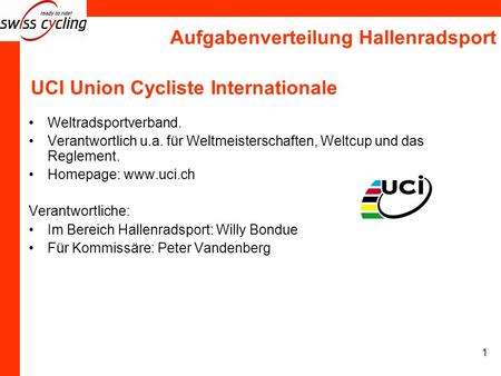 Aufgabenverteilung Hallenradsport 1 UCI Union Cycliste Internationale Weltradsportverband. Verantwortlich u.a. für Weltmeisterschaften, Weltcup und das.