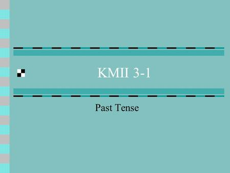 KMII 3-1 Past Tense. The conversational past tense is also known as PRESENT PERFECT.