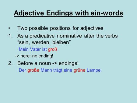Adjective Endings with ein-words Two possible positions for adjectives 1.As a predicative nominative after the verbs sein, werden, bleiben Mein Vater ist.
