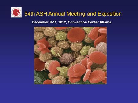 54th ASH Annual Meeting and Exposition December 8-11, 2012, Convention Center Atlanta.