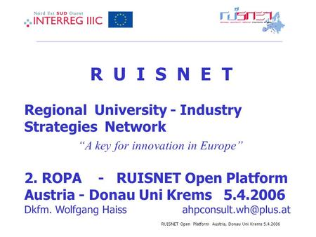 RUISNET Open Platform Austria, Donau Uni Krems 5.4.2006 R U I S N E T Regional University - Industry Strategies Network A key for innovation in Europe.