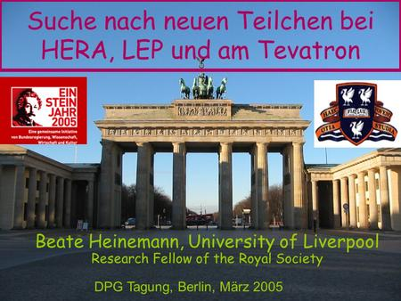 Suche nach neuen Teilchen bei HERA, LEP und am Tevatron Beate Heinemann, University of Liverpool Research Fellow of the Royal Society DPG Tagung, Berlin,