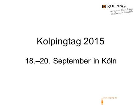 Www.kolping.de Kolpingtag 2015 18.–20. September in Köln.