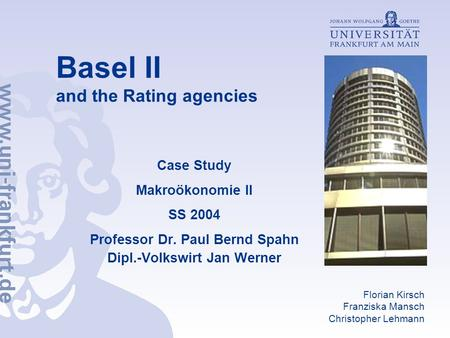 Basel II and the Rating agencies Case Study Makroökonomie II SS 2004 Professor Dr. Paul Bernd Spahn Dipl.-Volkswirt Jan Werner Florian Kirsch Franziska.